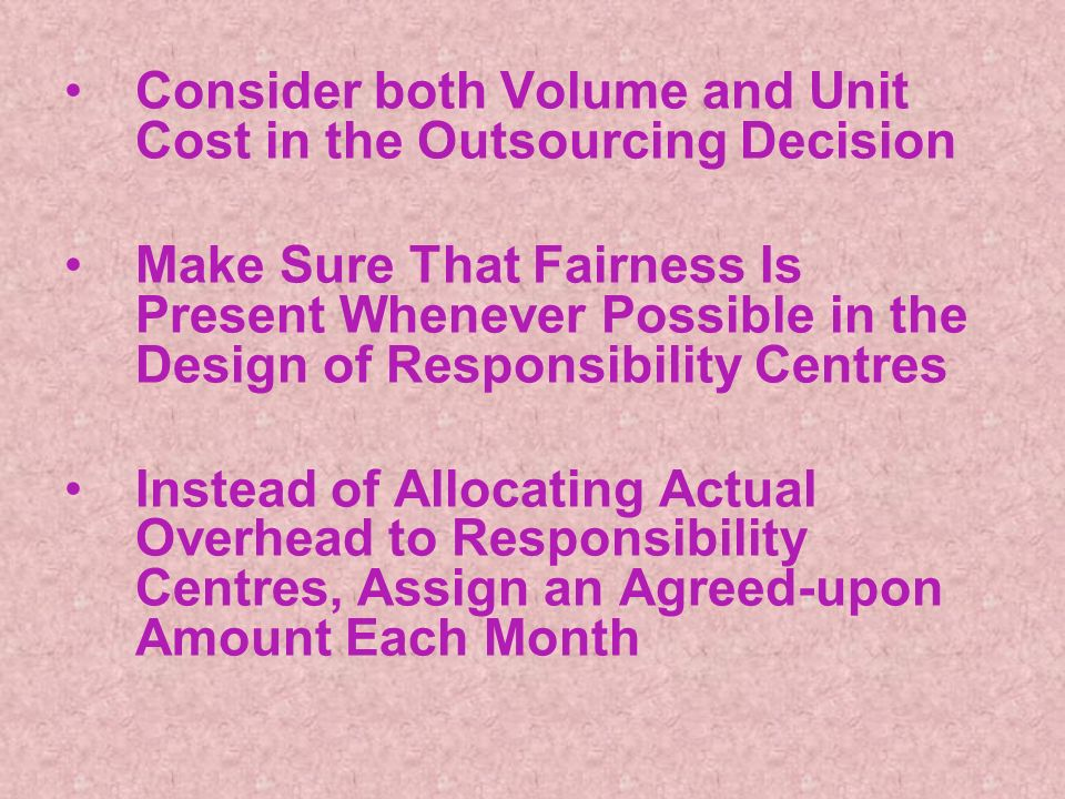Consider both Volume and Unit Cost in the Outsourcing Decision Make Sure That Fairness Is Present Whenever Possible in the Design of Responsibility Centres Instead of Allocating Actual Overhead to Responsibility Centres, Assign an Agreed-upon Amount Each Month