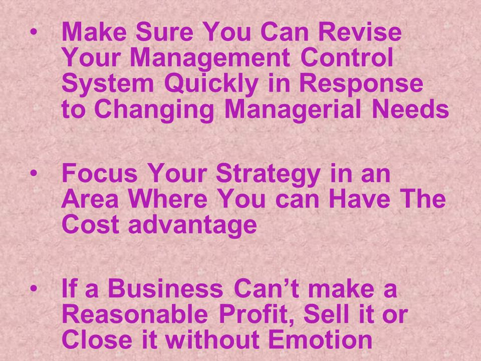 Make Sure You Can Revise Your Management Control System Quickly in Response to Changing Managerial Needs Focus Your Strategy in an Area Where You can Have The Cost advantage If a Business Cant make a Reasonable Profit, Sell it or Close it without Emotion