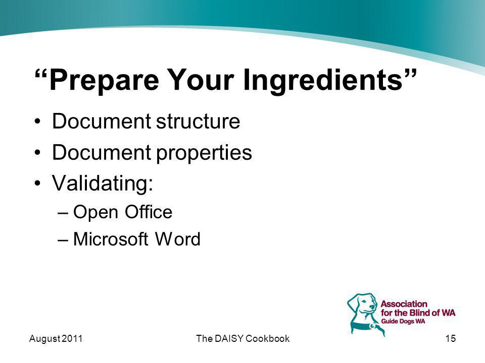 Prepare Your Ingredients Document structure Document properties Validating: –Open Office –Microsoft Word August 2011The DAISY Cookbook15