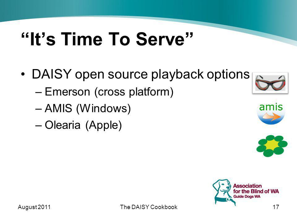 Its Time To Serve DAISY open source playback options –Emerson (cross platform) –AMIS (Windows) –Olearia (Apple) August 2011The DAISY Cookbook17