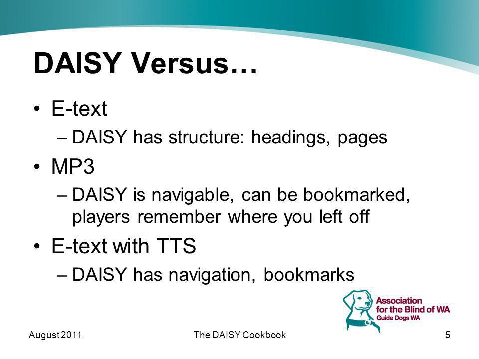 DAISY Versus… E-text –DAISY has structure: headings, pages MP3 –DAISY is navigable, can be bookmarked, players remember where you left off E-text with TTS –DAISY has navigation, bookmarks August 2011The DAISY Cookbook5