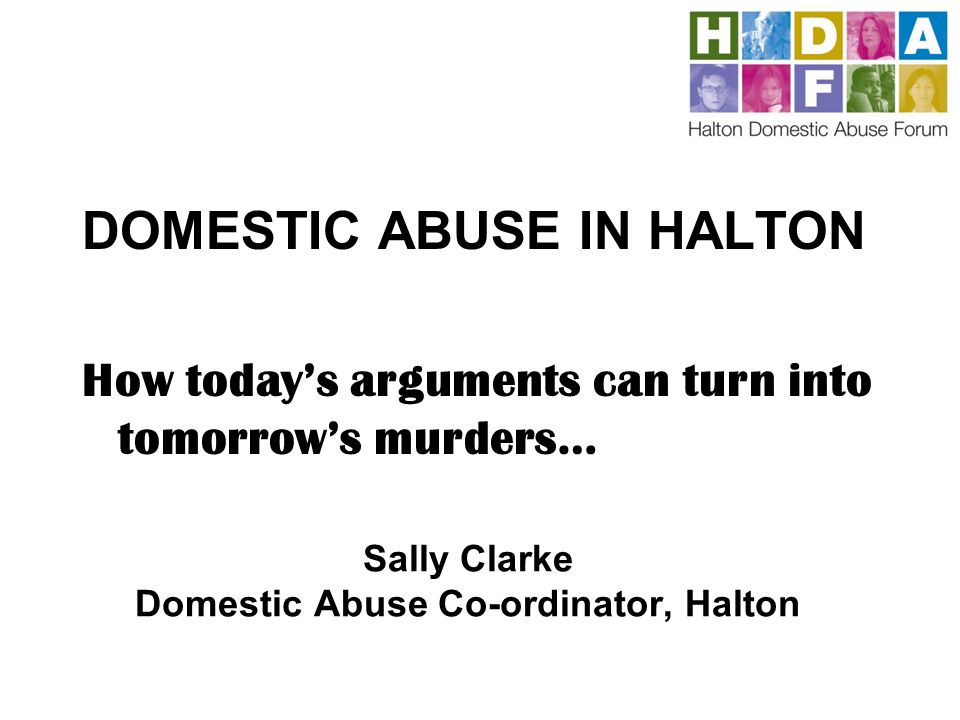 Sally Clarke Domestic Abuse Co-ordinator, Halton DOMESTIC ABUSE IN HALTON How todays arguments can turn into tomorrows murders…