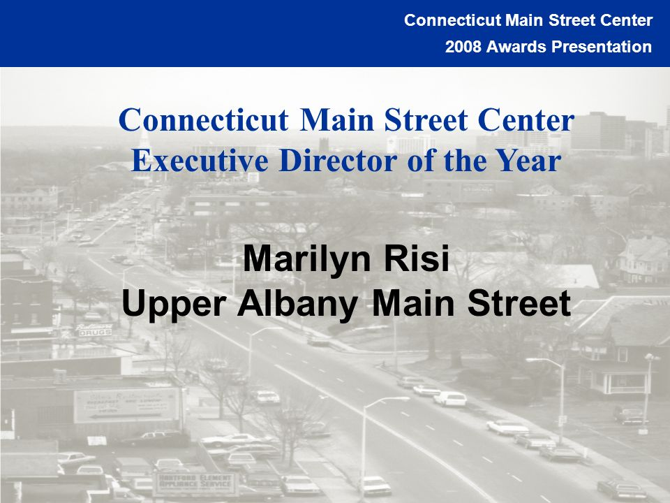 Connecticut Main Street Center 2008 Awards Presentation Charting Your Course to a Vibrant Downtown Connecticut Main Street Center Executive Director of the Year Marilyn Risi Upper Albany Main Street