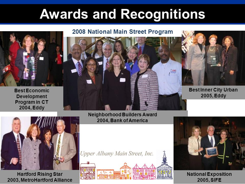 Connecticut Main Street Center 2008 Awards Presentation Charting Your Course to a Vibrant Downtown 2008 National Main Street Program Awards and Recognitions Best Economic Development Program in CT 2004, Eddy Best Inner City Urban 2005, Eddy Neighborhood Builders Award 2004, Bank of America National Exposition 2005, SIFE Hartford Rising Star 2003, MetroHartford Alliance