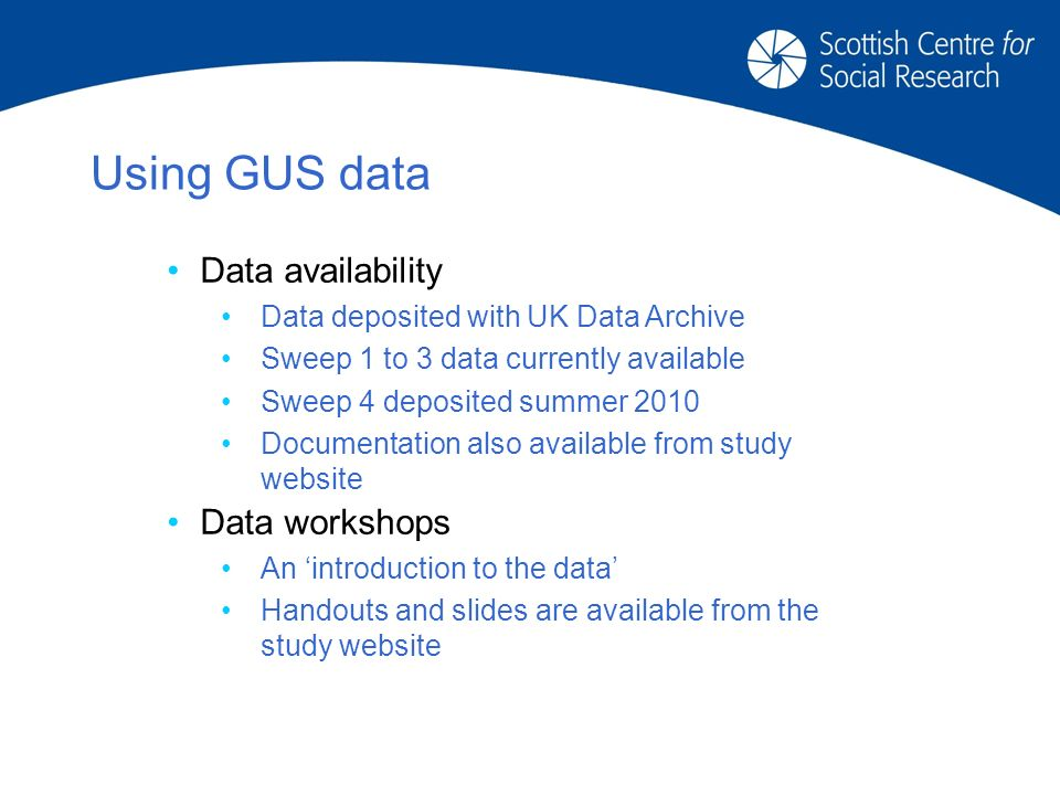 Using GUS data Data availability Data deposited with UK Data Archive Sweep 1 to 3 data currently available Sweep 4 deposited summer 2010 Documentation also available from study website Data workshops An introduction to the data Handouts and slides are available from the study website