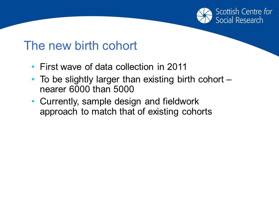 The new birth cohort First wave of data collection in 2011 To be slightly larger than existing birth cohort – nearer 6000 than 5000 Currently, sample design and fieldwork approach to match that of existing cohorts