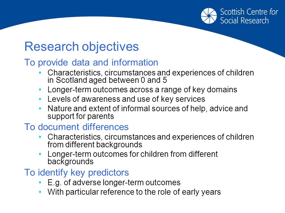 Research objectives To provide data and information Characteristics, circumstances and experiences of children in Scotland aged between 0 and 5 Longer-term outcomes across a range of key domains Levels of awareness and use of key services Nature and extent of informal sources of help, advice and support for parents To document differences Characteristics, circumstances and experiences of children from different backgrounds Longer-term outcomes for children from different backgrounds To identify key predictors E.g.
