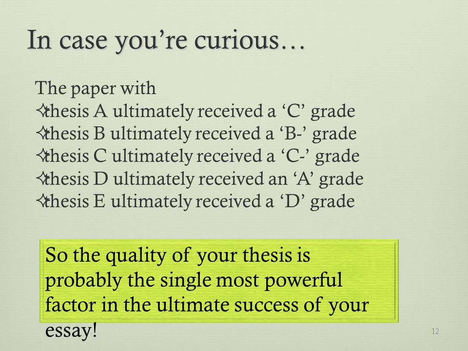 12 In case youre curious… The paper with thesis A ultimately received a C grade thesis B ultimately received a B- grade thesis C ultimately received a C- grade thesis D ultimately received an A grade thesis E ultimately received a D grade So the quality of your thesis is probably the single most powerful factor in the ultimate success of your essay!