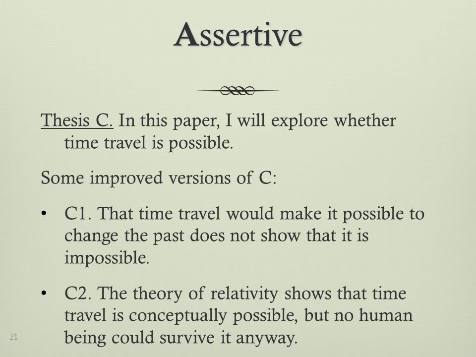 A ssertive Thesis C. In this paper, I will explore whether time travel is possible.
