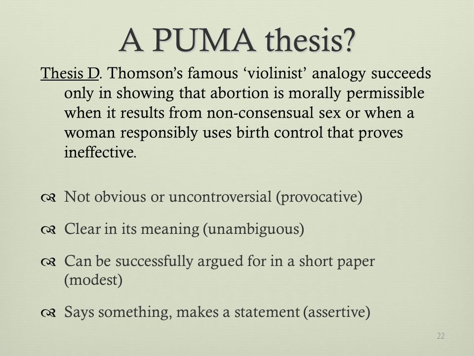22 Not obvious or uncontroversial (provocative) Clear in its meaning (unambiguous) Can be successfully argued for in a short paper (modest) Says something, makes a statement (assertive) A PUMA thesis.