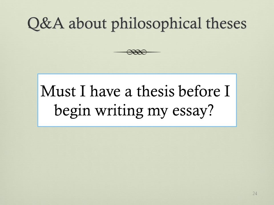 Q&A about philosophical theses Must I have a thesis before I begin writing my essay 24