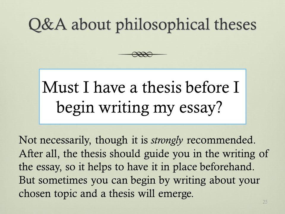 Q&A about philosophical theses Must I have a thesis before I begin writing my essay.