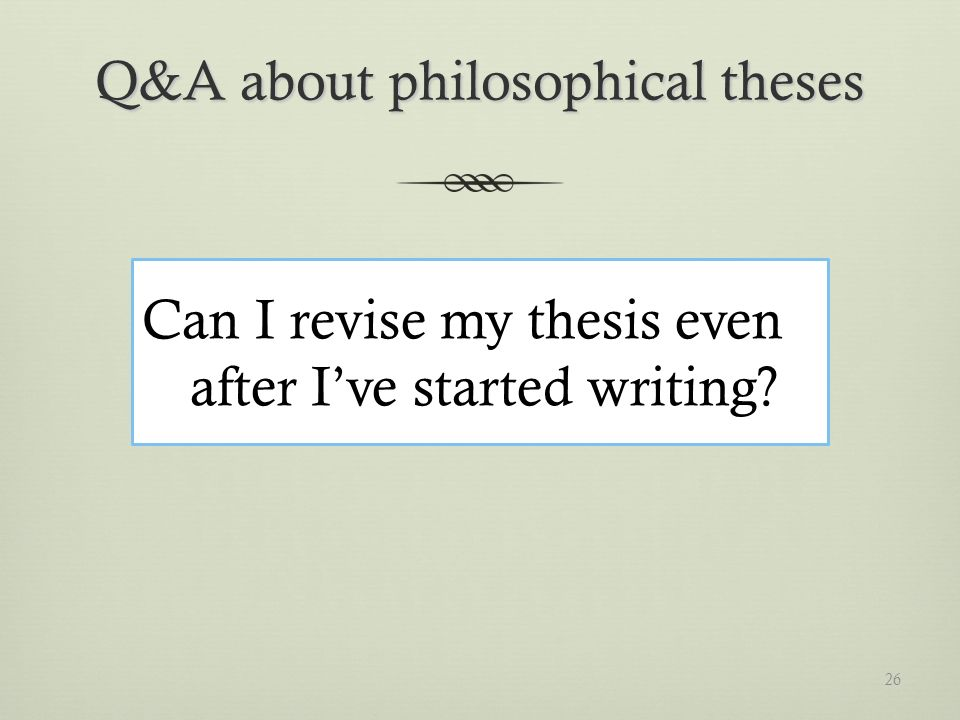 Q&A about philosophical theses Can I revise my thesis even after Ive started writing 26