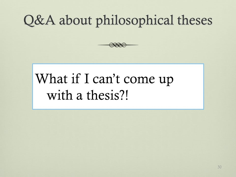 Q&A about philosophical theses What if I cant come up with a thesis ! 30