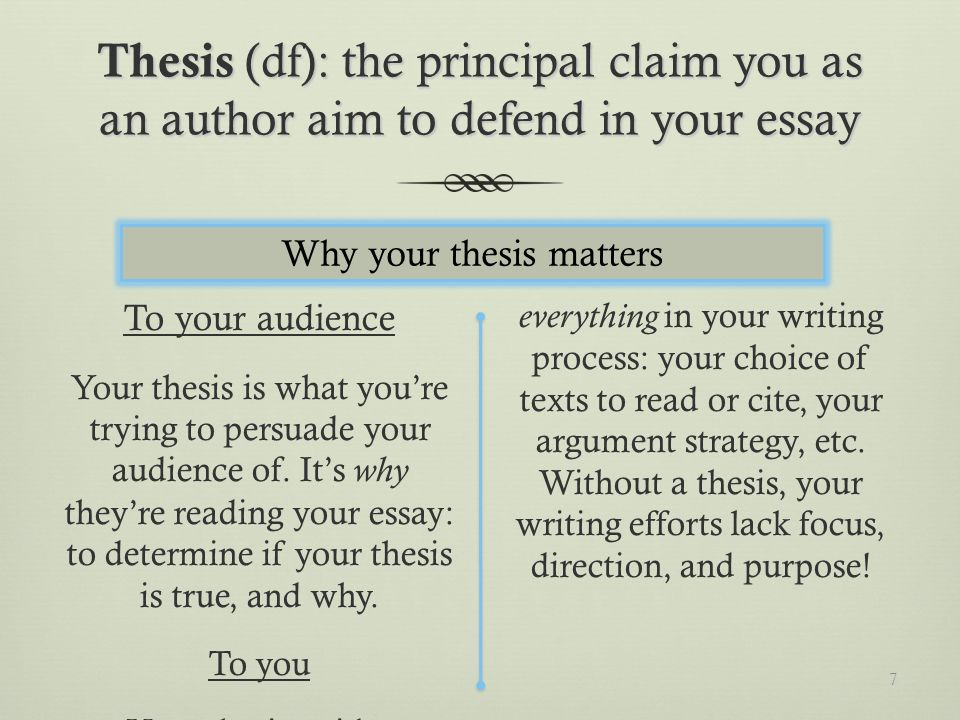 Thesis (df): the principal claim you as an author aim to defend in your essay To your audience Your thesis is what youre trying to persuade your audience of.