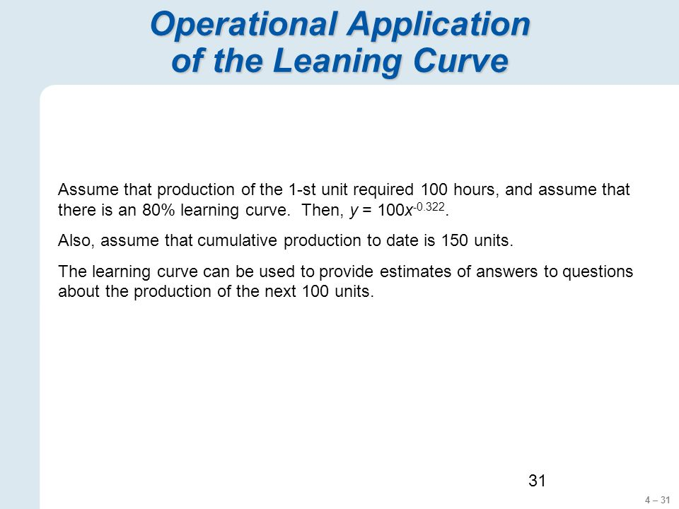 4 – 31 31 Operational Application of the Leaning Curve Assume that production of the 1-st unit required 100 hours, and assume that there is an 80% learning curve.