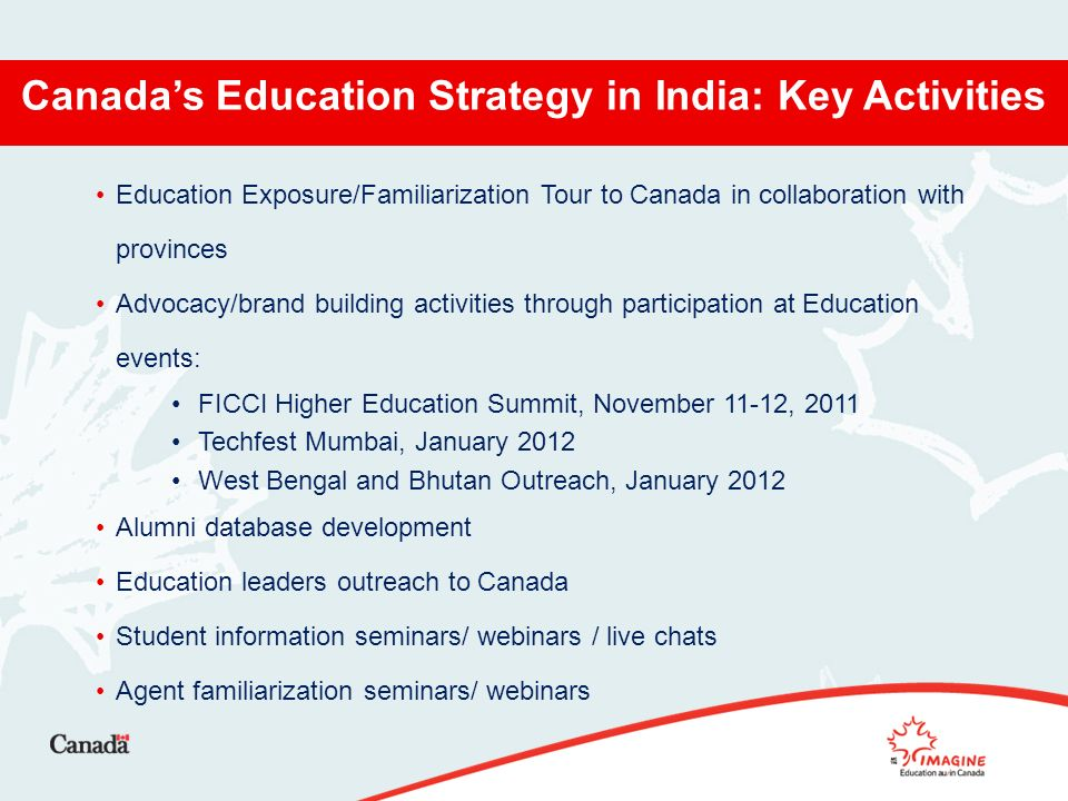 Canadas Education Strategy in India: Key Activities Education Exposure/Familiarization Tour to Canada in collaboration with provinces Advocacy/brand building activities through participation at Education events: FICCI Higher Education Summit, November 11-12, 2011 Techfest Mumbai, January 2012 West Bengal and Bhutan Outreach, January 2012 Alumni database development Education leaders outreach to Canada Student information seminars/ webinars / live chats Agent familiarization seminars/ webinars