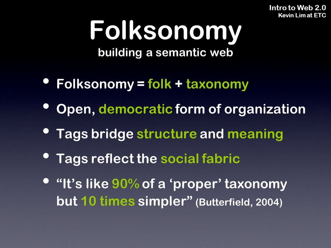 Intro to Web 2.0 Kevin Lim at ETC Folksonomy = folk + taxonomy Open, democratic form of organization Tags bridge structure and meaning Tags reflect the social fabric Its like 90% of a proper taxonomy but 10 times simpler (Butterfield, 2004) Folksonomy building a semantic web