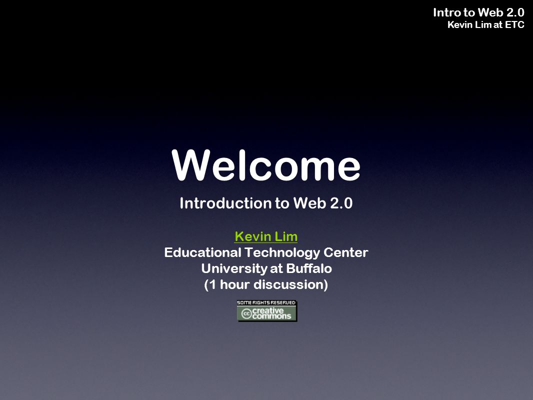 Intro to Web 2.0 Kevin Lim at ETC Welcome Introduction to Web 2.0 Kevin Lim Educational Technology Center University at Buffalo (1 hour discussion)