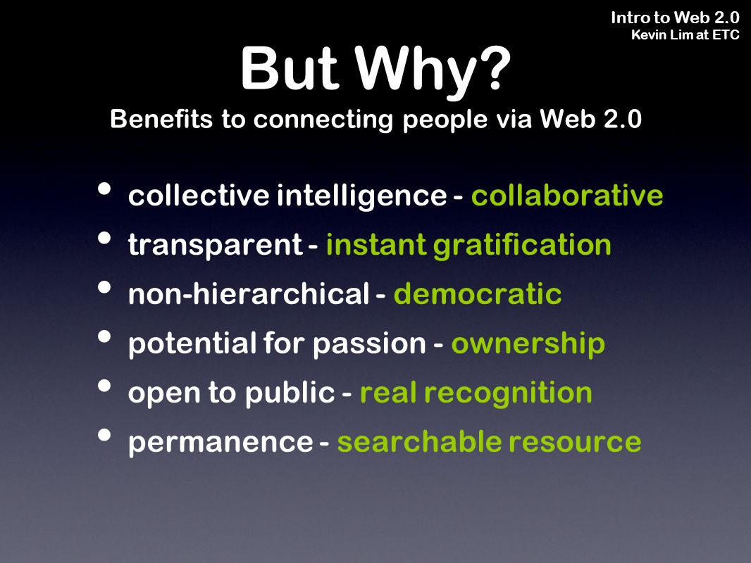 Intro to Web 2.0 Kevin Lim at ETC collective intelligence - collaborative transparent - instant gratification non-hierarchical - democratic potential for passion - ownership open to public - real recognition permanence - searchable resource But Why.