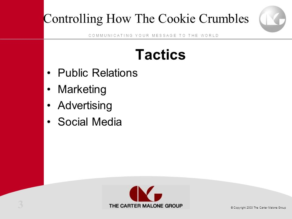 3 © Copyright 2003 The Carter Malone Group C O M M U N I C A T I N G Y O U R M E S S A G E T O T H E W O R L D Controlling How The Cookie Crumbles Tactics Public Relations Marketing Advertising Social Media
