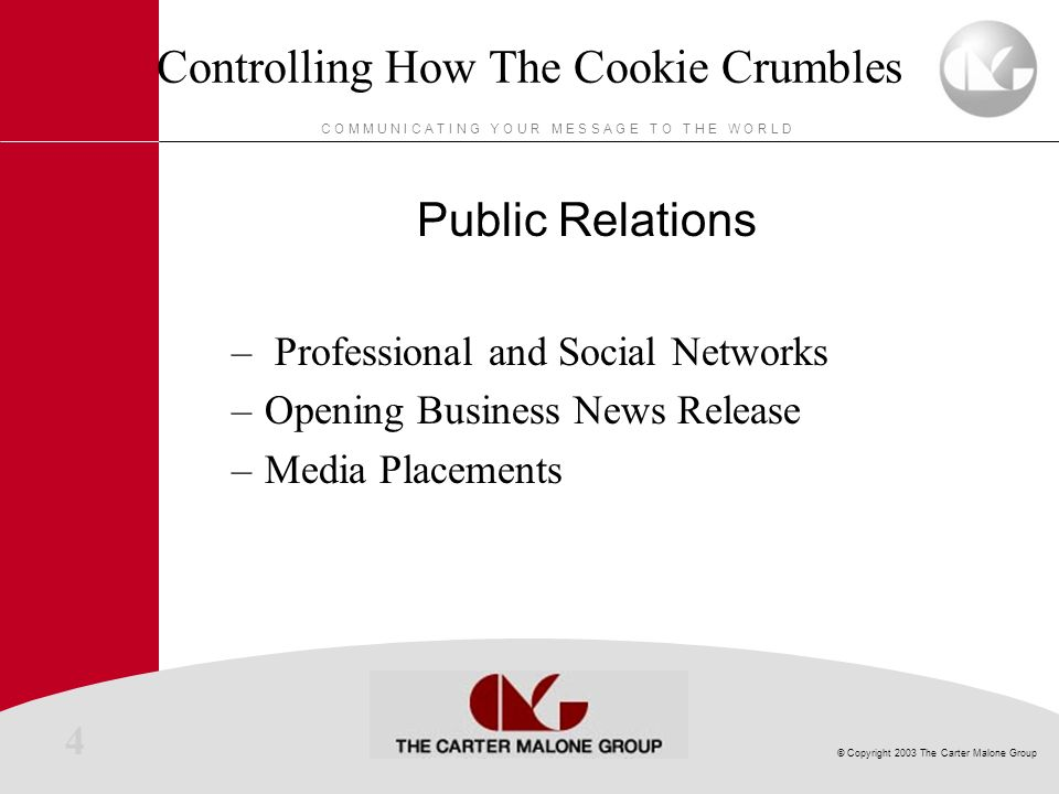 4 © Copyright 2003 The Carter Malone Group C O M M U N I C A T I N G Y O U R M E S S A G E T O T H E W O R L D Controlling How The Cookie Crumbles Public Relations – Professional and Social Networks –Opening Business News Release –Media Placements