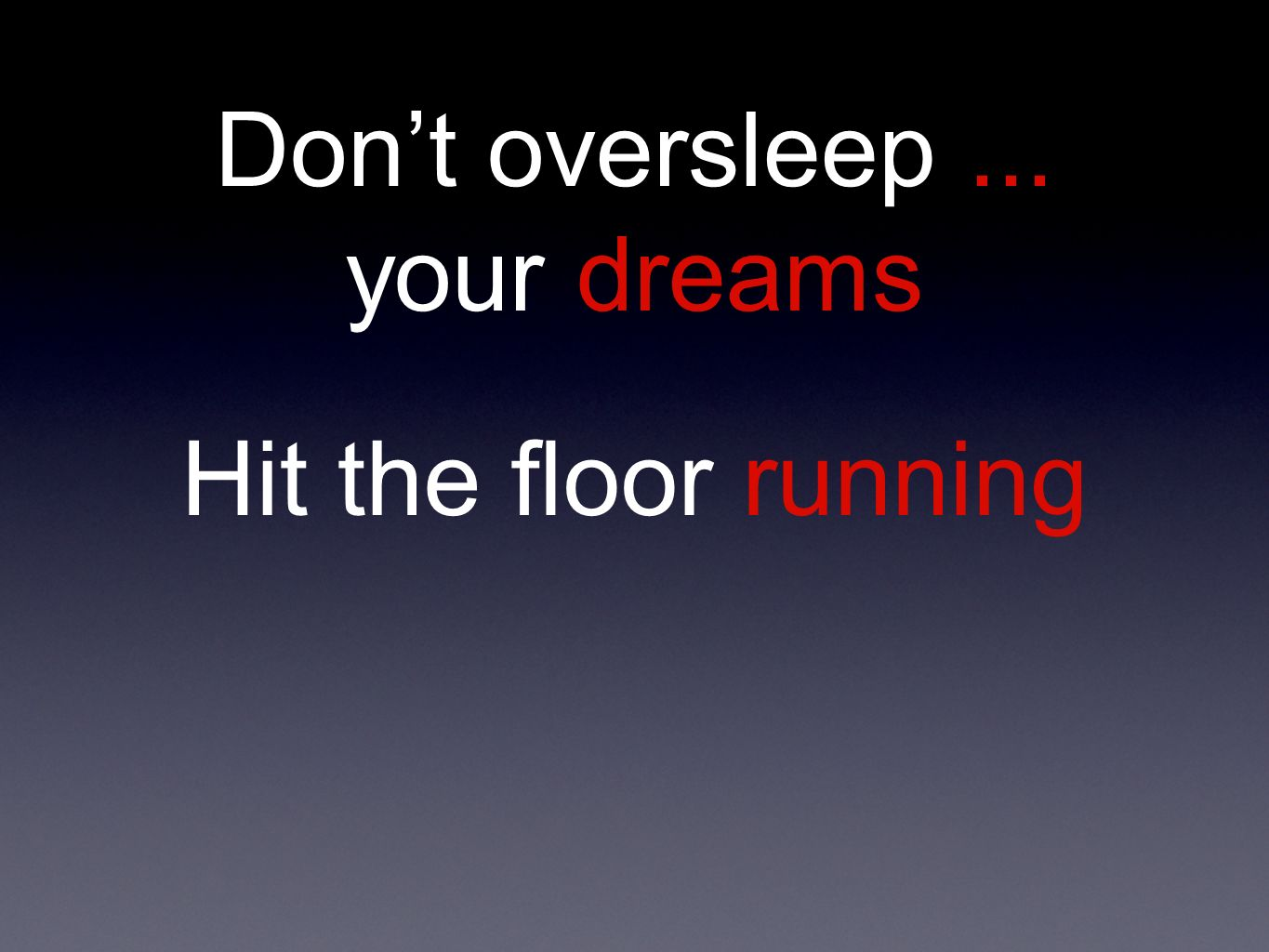 Dont oversleep... your dreams Hit the floor running