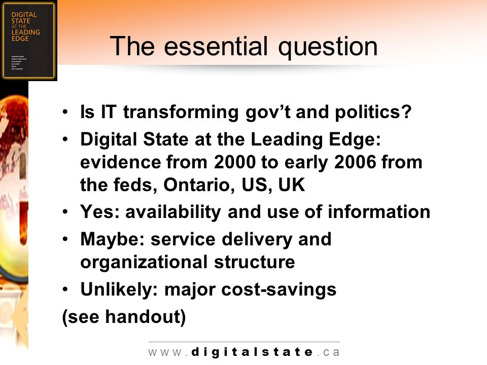 w w w. d i g i t a l s t a t e. c a The essential question Is IT transforming govt and politics.