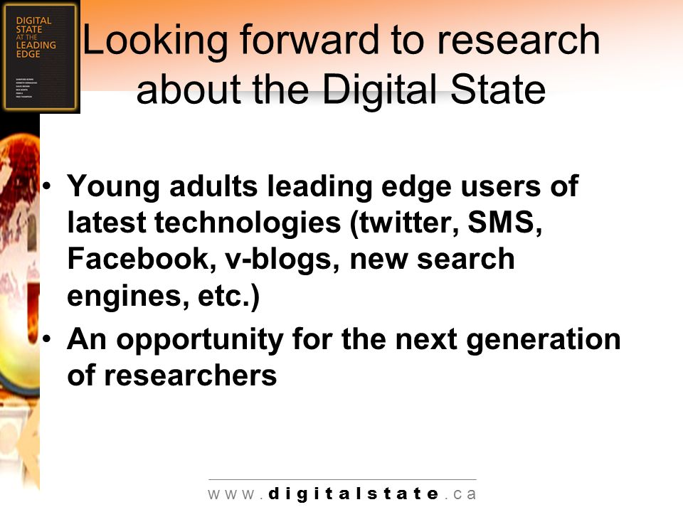 Looking forward to research about the Digital State Young adults leading edge users of latest technologies (twitter, SMS, Facebook, v-blogs, new search engines, etc.) An opportunity for the next generation of researchers w w w.