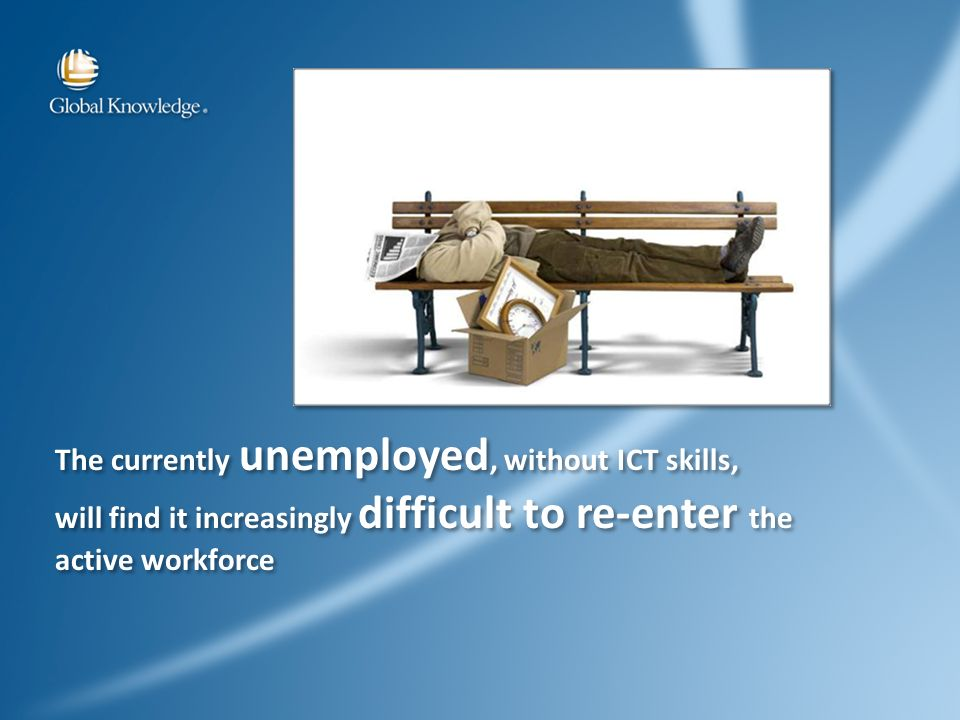 The currently unemployed, without ICT skills, will find it increasingly difficult to re-enter the active workforce The currently unemployed, without ICT skills, will find it increasingly difficult to re-enter the active workforce