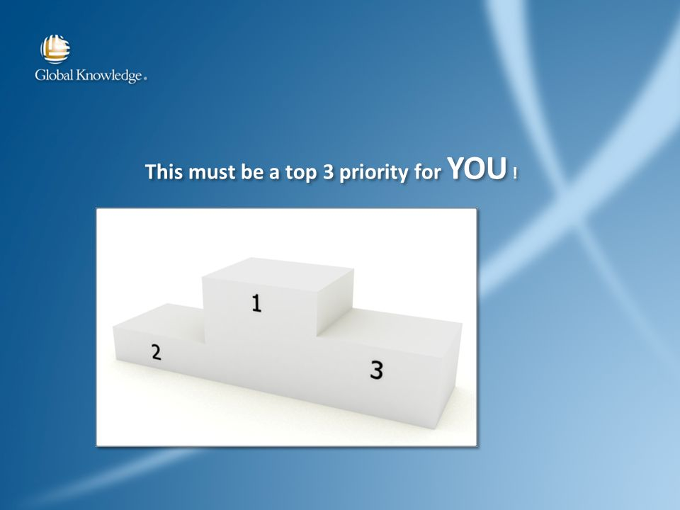 This must be a top 3 priority for YOU !