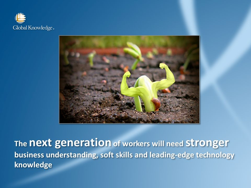 The next generation of workers will need stronger business understanding, soft skills and leading-edge technology knowledge