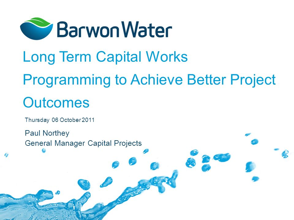 Long Term Capital Works Programming to Achieve Better Project Outcomes Thursday 06 October 2011 Paul Northey General Manager Capital Projects