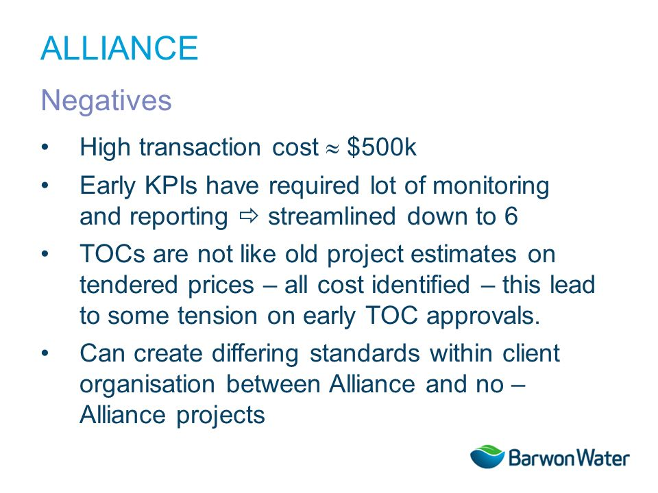High transaction cost $500k Early KPIs have required lot of monitoring and reporting streamlined down to 6 TOCs are not like old project estimates on tendered prices – all cost identified – this lead to some tension on early TOC approvals.
