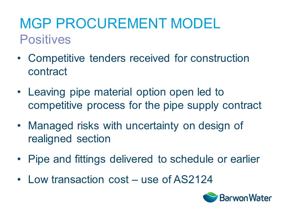 Competitive tenders received for construction contract Leaving pipe material option open led to competitive process for the pipe supply contract Managed risks with uncertainty on design of realigned section Pipe and fittings delivered to schedule or earlier Low transaction cost – use of AS2124 MGP PROCUREMENT MODEL Positives