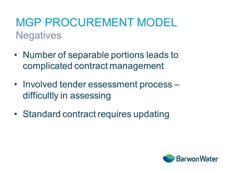 Number of separable portions leads to complicated contract management Involved tender essessment process – difficultly in assessing Standard contract requires updating MGP PROCUREMENT MODEL Negatives