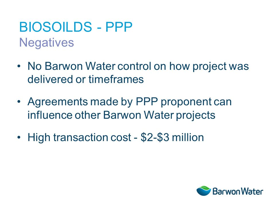 No Barwon Water control on how project was delivered or timeframes Agreements made by PPP proponent can influence other Barwon Water projects High transaction cost - $2-$3 million BIOSOILDS - PPP Negatives