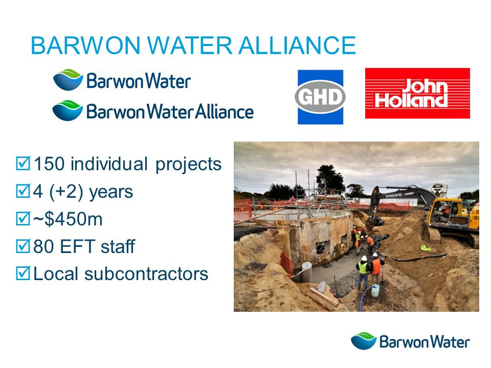 BARWON WATER ALLIANCE 150 individual projects 4 (+2) years ~$450m 80 EFT staff Local subcontractors