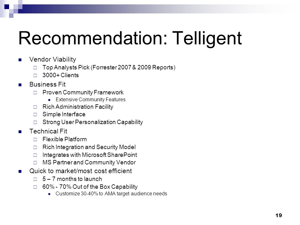 19 Recommendation: Telligent Vendor Viability Top Analysts Pick (Forrester 2007 & 2009 Reports) Clients Business Fit Proven Community Framework Extensive Community Features Rich Administration Facility Simple Interface Strong User Personalization Capability Technical Fit Flexible Platform Rich Integration and Security Model Integrates with Microsoft SharePoint MS Partner and Community Vendor Quick to market/most cost efficient 5 – 7 months to launch 60% - 70% Out of the Box Capability Customize 30-40% to AMA target audience needs
