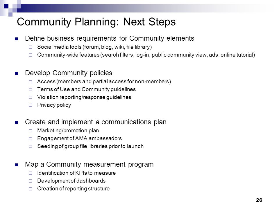 26 Community Planning: Next Steps Define business requirements for Community elements Social media tools (forum, blog, wiki, file library) Community-wide features (search filters, log-in, public community view, ads, online tutorial) Develop Community policies Access (members and partial access for non-members) Terms of Use and Community guidelines Violation reporting/response guidelines Privacy policy Create and implement a communications plan Marketing/promotion plan Engagement of AMA ambassadors Seeding of group file libraries prior to launch Map a Community measurement program Identification of KPIs to measure Development of dashboards Creation of reporting structure