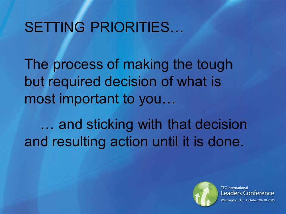 SETTING PRIORITIES… The process of making the tough but required decision of what is most important to you… … and sticking with that decision and resulting action until it is done.
