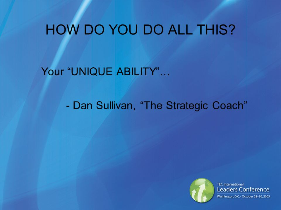 HOW DO YOU DO ALL THIS Your UNIQUE ABILITY… - Dan Sullivan, The Strategic Coach