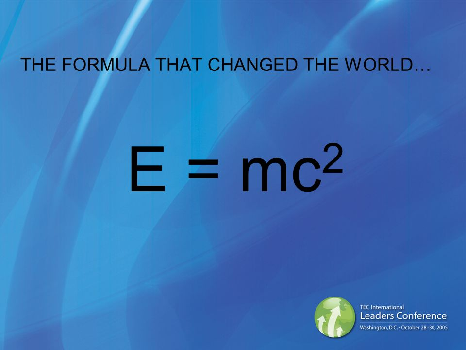 THE FORMULA THAT CHANGED THE WORLD… E = mc 2