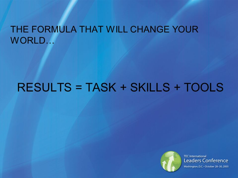 THE FORMULA THAT WILL CHANGE YOUR WORLD… RESULTS = TASK + SKILLS + TOOLS