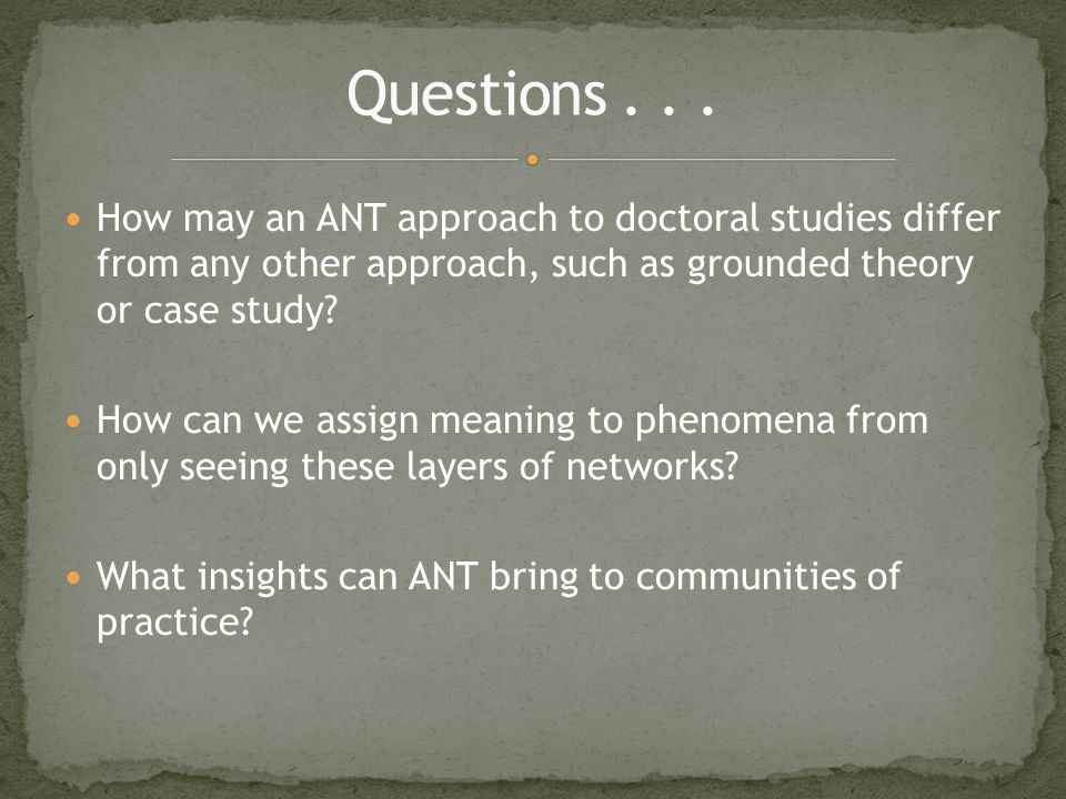 How may an ANT approach to doctoral studies differ from any other approach, such as grounded theory or case study.