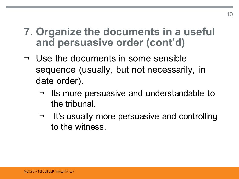 McCarthy Tétrault LLP / mccarthy.ca / 10 7.Organize the documents in a useful and persuasive order (contd) ¬Use the documents in some sensible sequence (usually, but not necessarily, in date order).