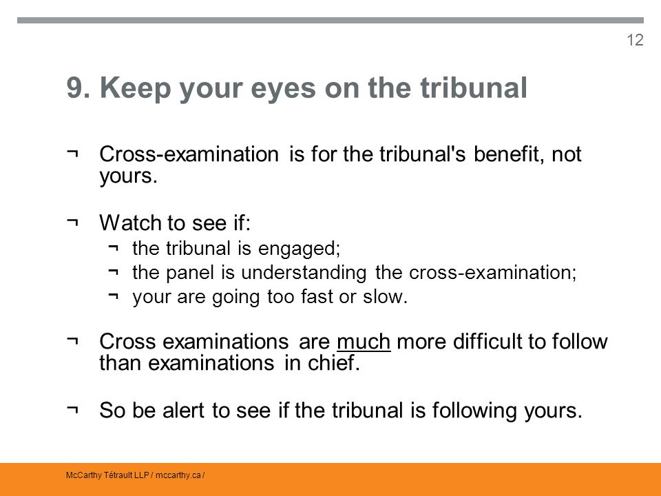 McCarthy Tétrault LLP / mccarthy.ca / 12 9.Keep your eyes on the tribunal ¬Cross-examination is for the tribunal s benefit, not yours.