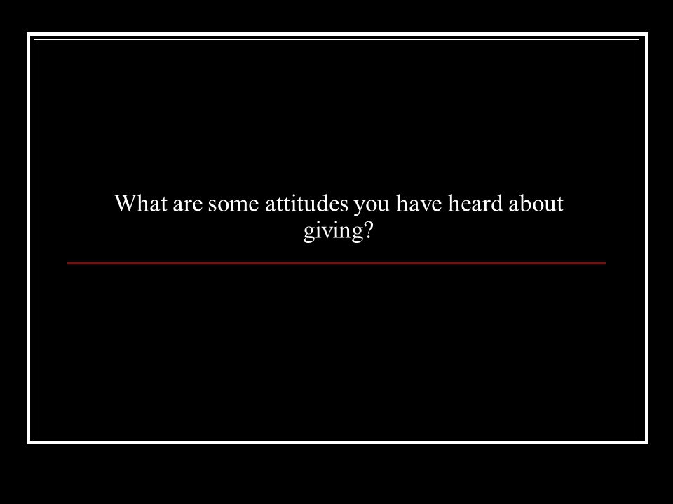 What are some attitudes you have heard about giving