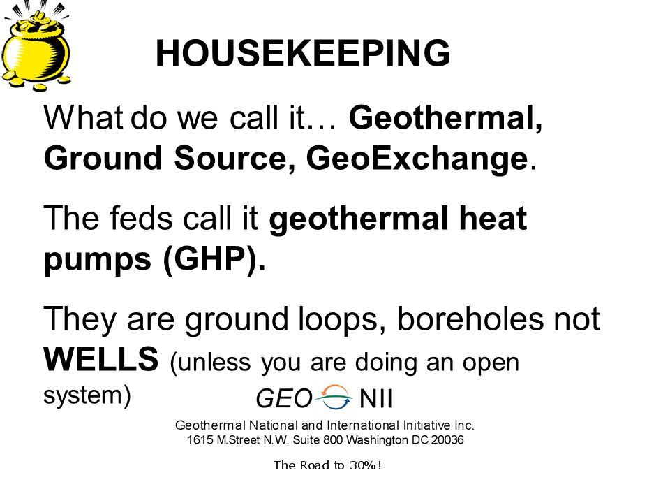 HOUSEKEEPING What do we call it… Geothermal, Ground Source, GeoExchange.