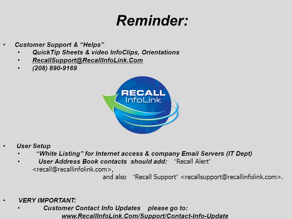 Reminder: Customer Support & Helps QuickTip Sheets & video InfoClips, Orientations (208) User Setup White Listing for Internet access & company  Servers (IT Dept) User Address Book contacts should add:Recall Alert, and also Recall Support.
